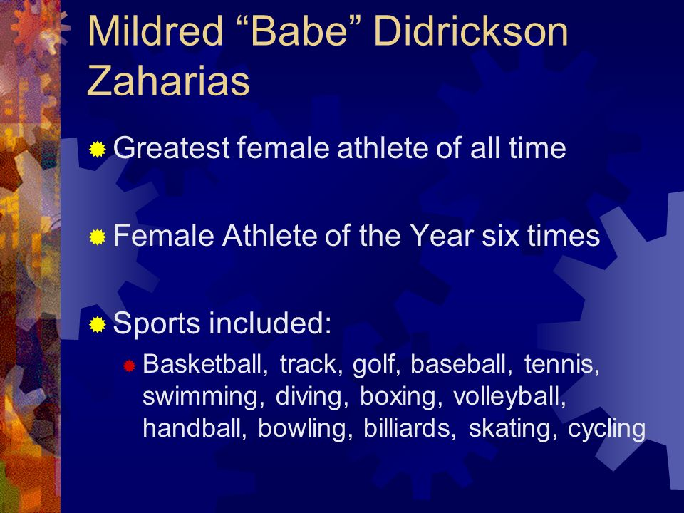Mildred Babe Didrickson Zaharias Greatest female athlete of all time Female Athlete of the Year six times Sports included: Basketball, track, golf, ba