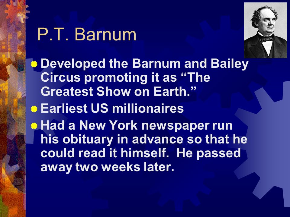 P.T. Barnum Developed the Barnum and Bailey Circus promoting it as The Greatest Show on Earth. Earliest US millionaires Had a New York newspaper run h