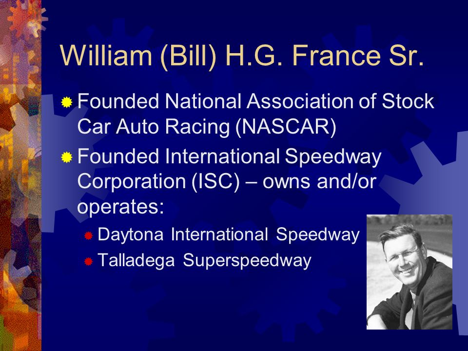 William (Bill) H.G. France Sr. Founded National Association of Stock Car Auto Racing (NASCAR) Founded International Speedway Corporation (ISC) – owns