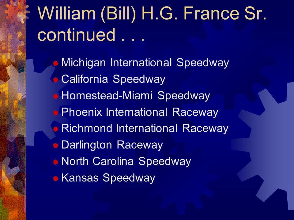 William (Bill) H.G. France Sr. continued... Michigan International Speedway California Speedway Homestead-Miami Speedway Phoenix International Raceway
