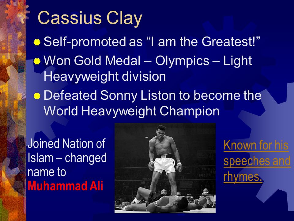 Cassius Clay Self-promoted as I am the Greatest! Won Gold Medal – Olympics – Light Heavyweight division Defeated Sonny Liston to become the World Heav