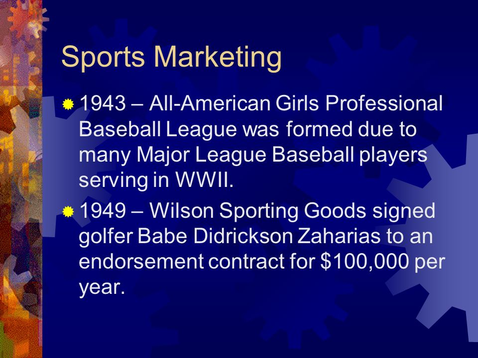 Sports Marketing 1943 – All-American Girls Professional Baseball League was formed due to many Major League Baseball players serving in WWII. 1949 – W