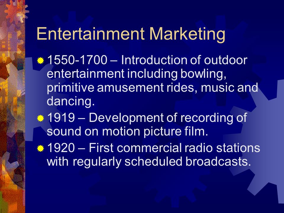 Entertainment Marketing 1550-1700 – Introduction of outdoor entertainment including bowling, primitive amusement rides, music and dancing. 1919 – Deve