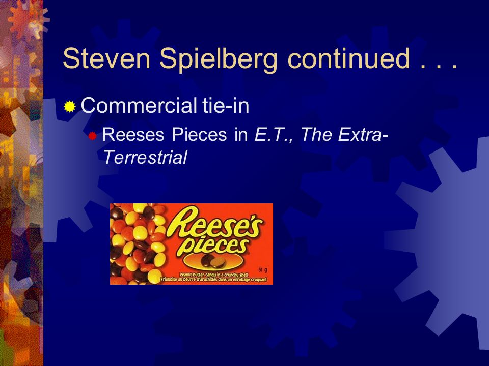 Steven Spielberg continued... Commercial tie-in Reeses Pieces in E.T., The Extra- Terrestrial