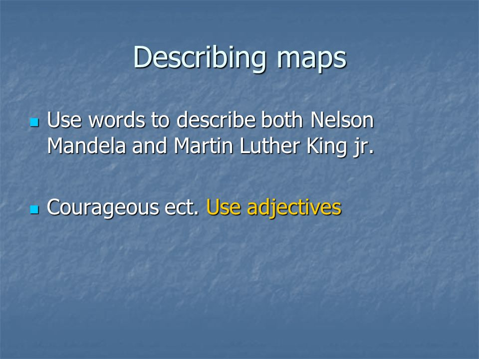 Describing maps Use words to describe both Nelson Mandela and Martin Luther King jr. Use words to describe both Nelson Mandela and Martin Luther King