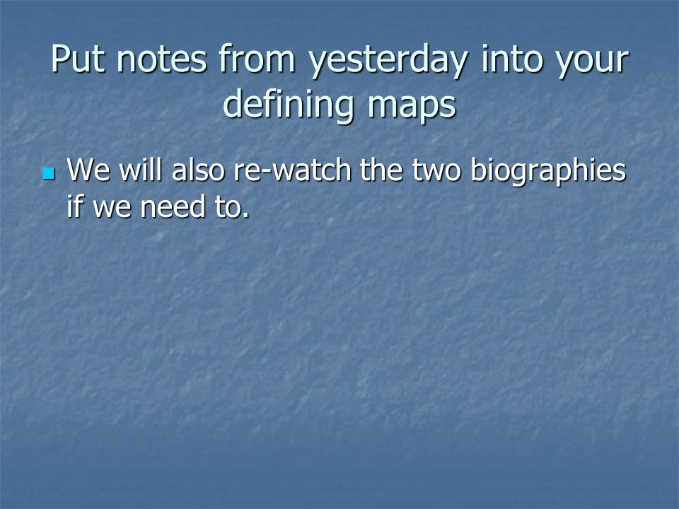 Put notes from yesterday into your defining maps We will also re-watch the two biographies if we need to. We will also re-watch the two biographies if