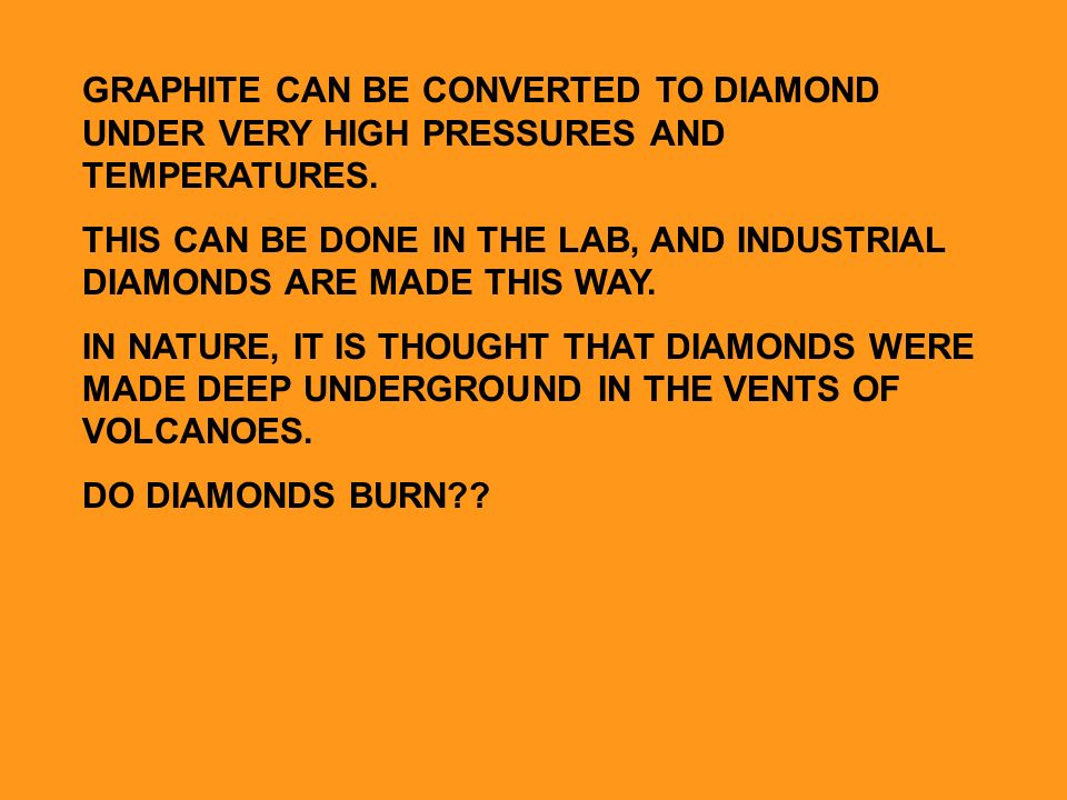 GRAPHITE CAN BE CONVERTED TO DIAMOND UNDER VERY HIGH PRESSURES AND TEMPERATURES.