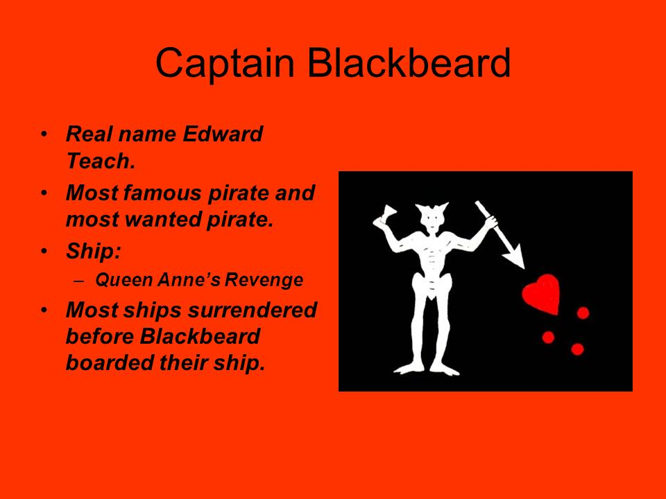 Captain Blackbeard Real name Edward Teach. Most famous pirate and most wanted pirate. Ship: –Queen Annes Revenge Most ships surrendered before Blackbe
