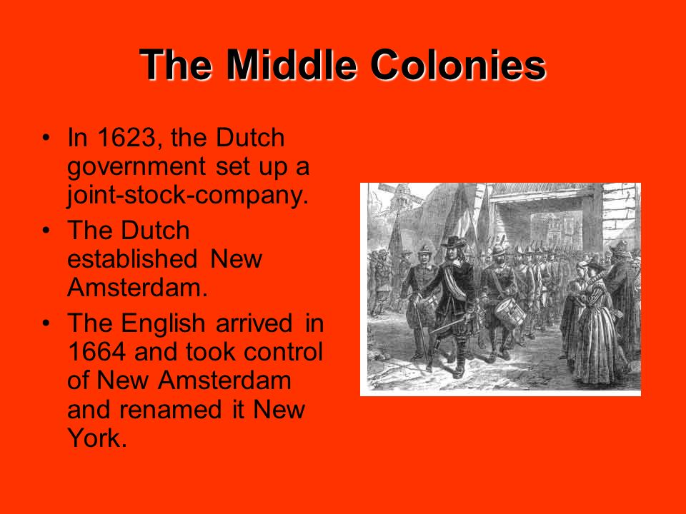 The Middle Colonies In 1623, the Dutch government set up a joint-stock-company. The Dutch established New Amsterdam. The English arrived in 1664 and t