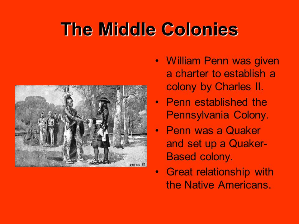 The Middle Colonies William Penn was given a charter to establish a colony by Charles II. Penn established the Pennsylvania Colony. Penn was a Quaker