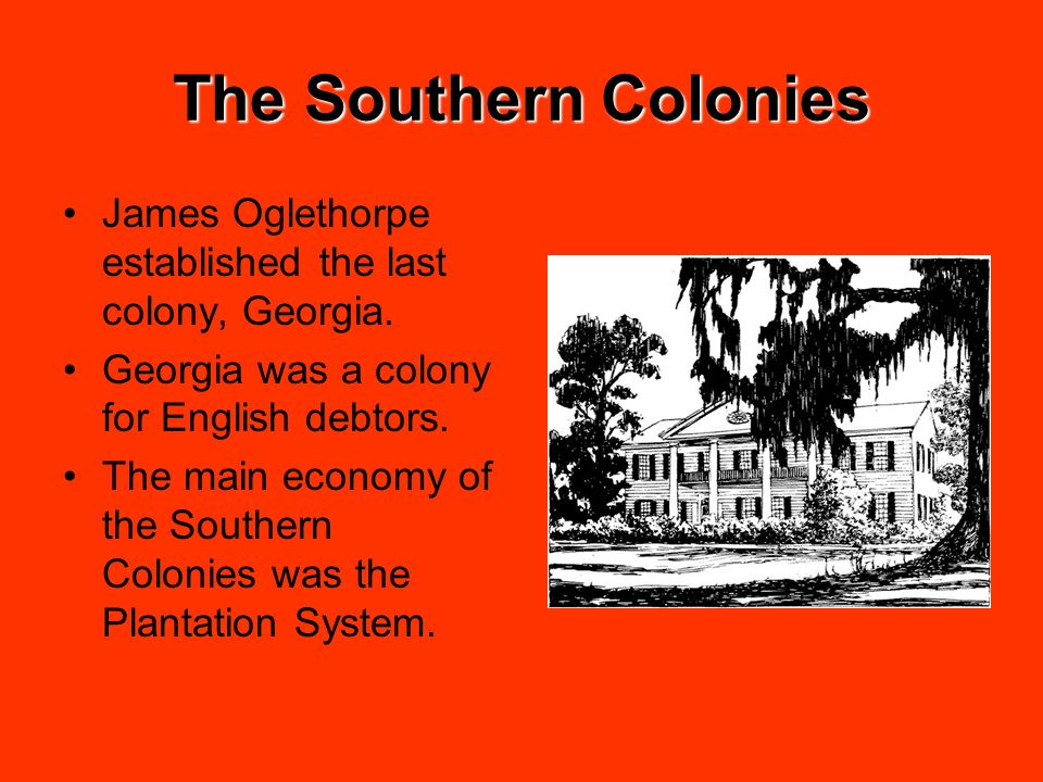 The Southern Colonies James Oglethorpe established the last colony, Georgia. Georgia was a colony for English debtors. The main economy of the Souther