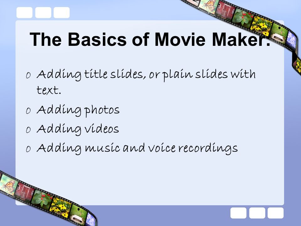 The Basics of Movie Maker: oAdding title slides, or plain slides with text. oAdding photos oAdding videos oAdding music and voice recordings