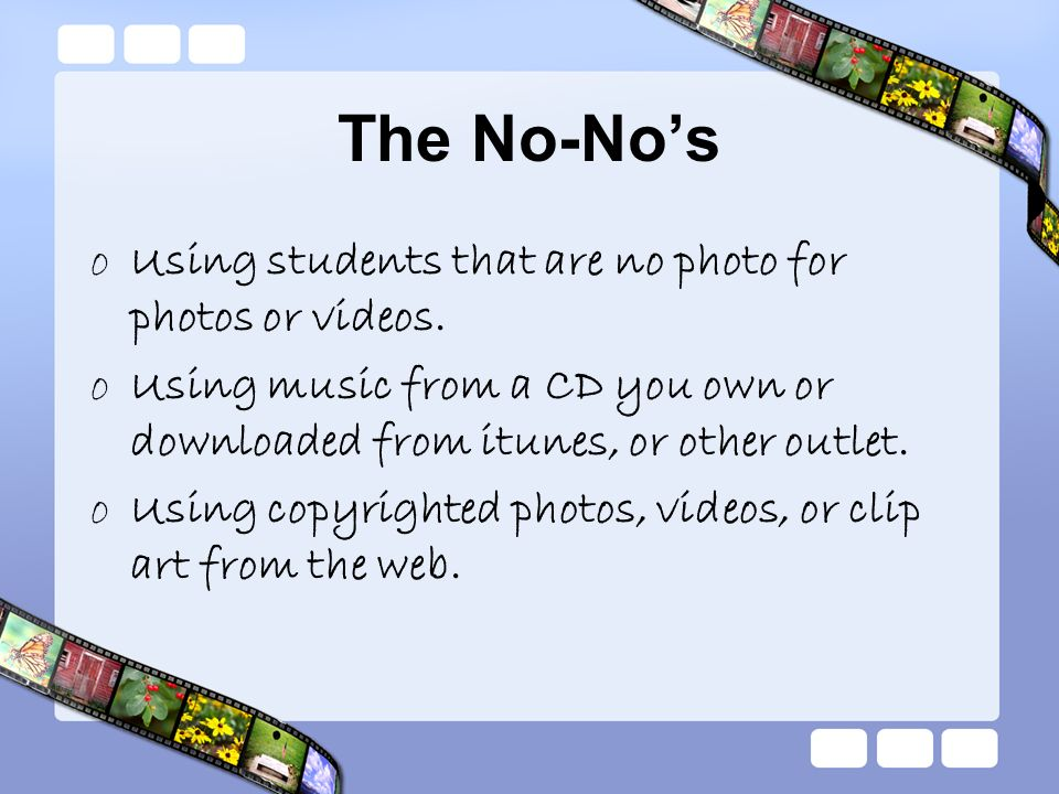 The No-Nos oUsing students that are no photo for photos or videos. oUsing music from a CD you own or downloaded from itunes, or other outlet. oUsing c