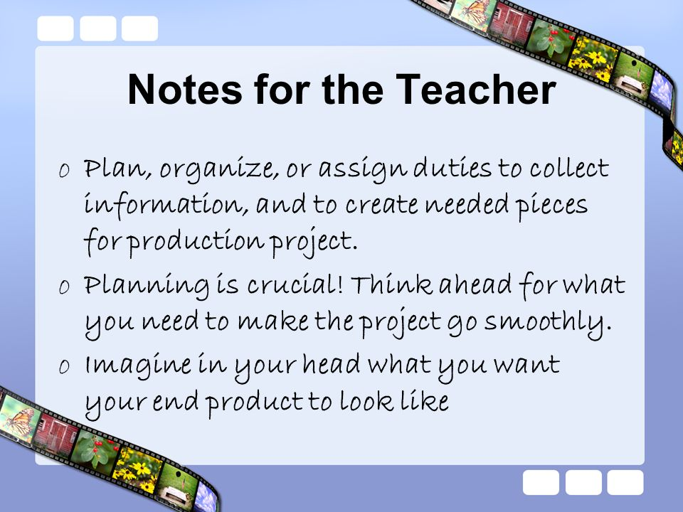 Notes for the Teacher oPlan, organize, or assign duties to collect information, and to create needed pieces for production project. oPlanning is cruci
