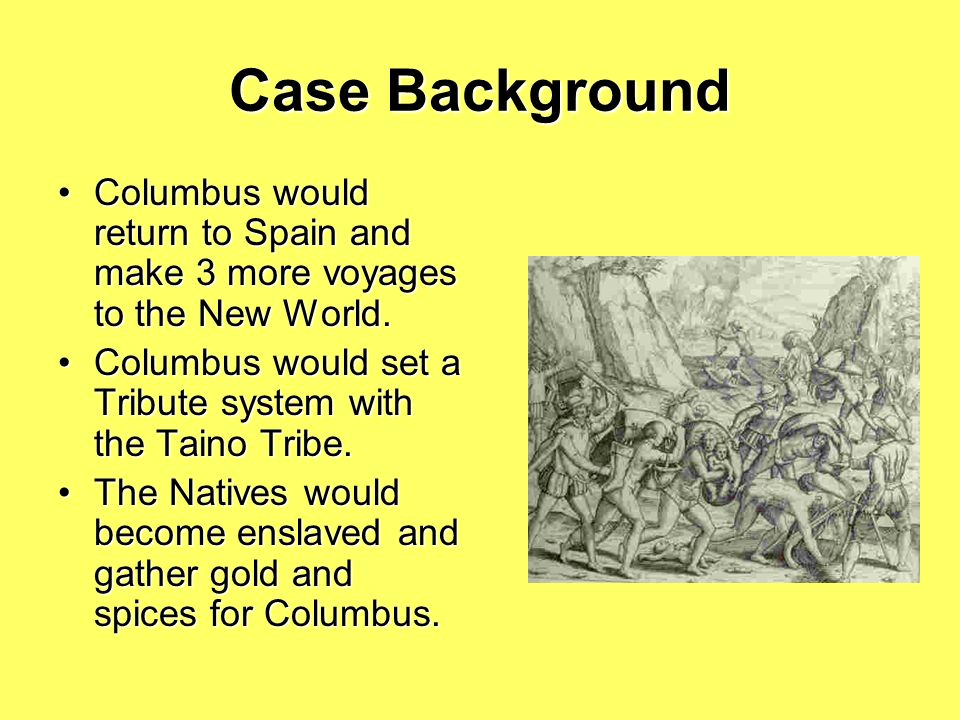 Case Background When Columbus landed in the New World, he encountered the Taino. He would begin trading with the Native Americans. He would not find t