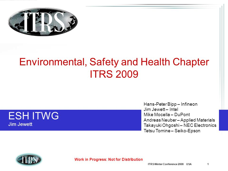 ITRS Winter Conference 2008 USA 1 Work in Progress: Not for Distribution ESH ITWG Jim Jewett Environmental, Safety and Health Chapter ITRS 2009 Hans-Peter Bipp – Infineon Jim Jewett – Intel Mike Mocella – DuPont Andreas Neuber – Applied Materials Takayuki Ohgoshi – NEC Electronics Tetsu Tomine – Seiko-Epson