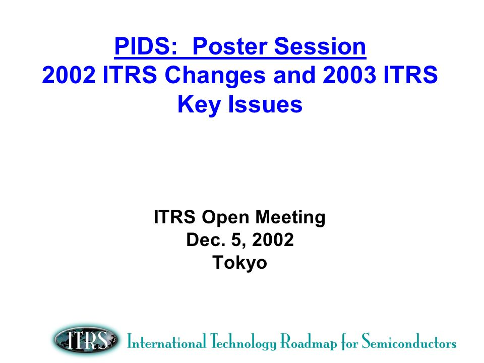 PIDS: Poster Session 2002 ITRS Changes and 2003 ITRS Key Issues ITRS Open Meeting Dec.