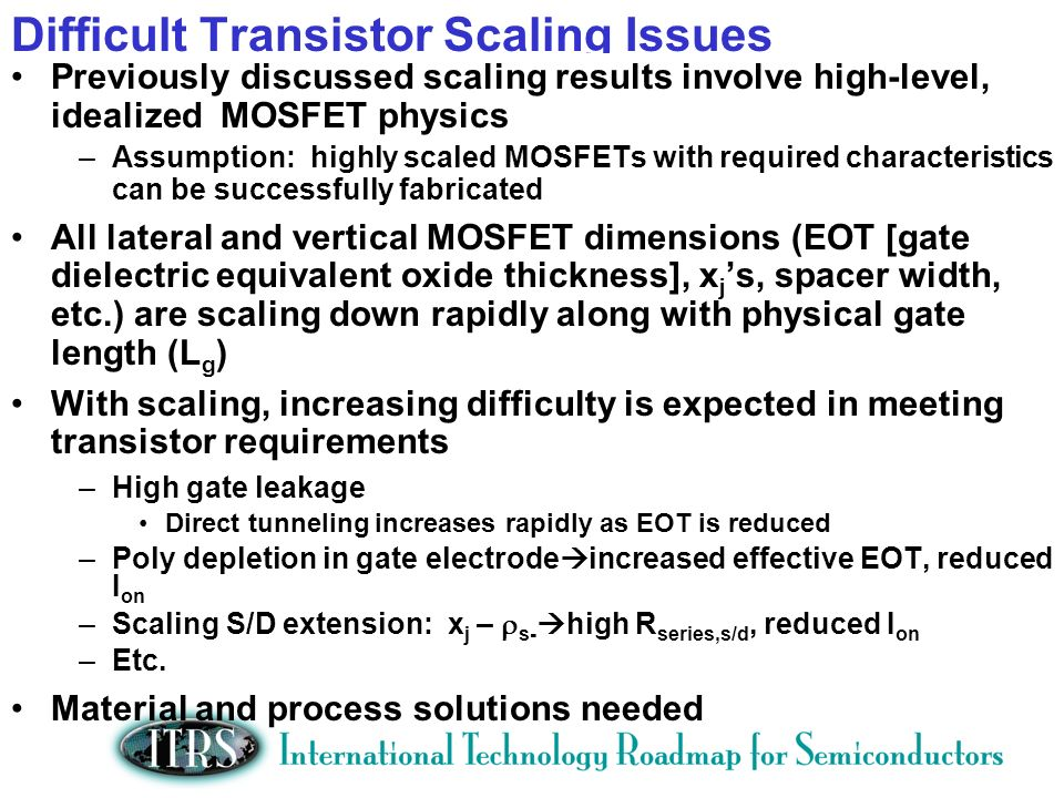 Difficult Transistor Scaling Issues Previously discussed scaling results involve high-level, idealized MOSFET physics –Assumption: highly scaled MOSFETs with required characteristics can be successfully fabricated All lateral and vertical MOSFET dimensions (EOT [gate dielectric equivalent oxide thickness], x j s, spacer width, etc.) are scaling down rapidly along with physical gate length (L g ) With scaling, increasing difficulty is expected in meeting transistor requirements –High gate leakage Direct tunneling increases rapidly as EOT is reduced –Poly depletion in gate electrode increased effective EOT, reduced I on –Scaling S/D extension: x j – s- high R series,s/d, reduced I on –Etc.
