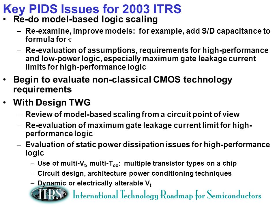 Key PIDS Issues for 2003 ITRS Re-do model-based logic scaling –Re-examine, improve models: for example, add S/D capacitance to formula for –Re-evaluation of assumptions, requirements for high-performance and low-power logic, especially maximum gate leakage current limits for high-performance logic Begin to evaluate non-classical CMOS technology requirements With Design TWG –Review of model-based scaling from a circuit point of view –Re-evaluation of maximum gate leakage current limit for high- performance logic –Evaluation of static power dissipation issues for high-performance logic –Use of multi-V t, multi-T ox : multiple transistor types on a chip –Circuit design, architecture power conditioning techniques –Dynamic or electrically alterable V t