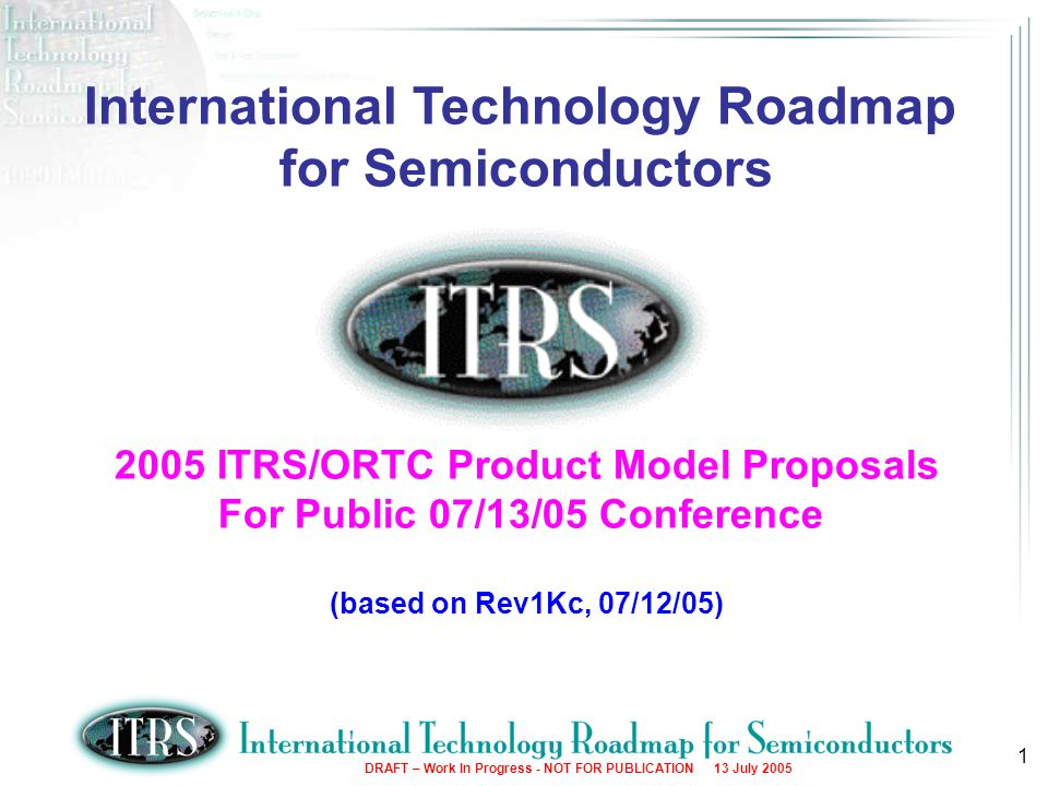 DRAFT – Work In Progress - NOT FOR PUBLICATION 13 July 2005 1 International Technology Roadmap for Semiconductors 2005 ITRS/ORTC Product Model Proposa