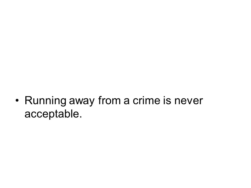 Running away from a crime is never acceptable.