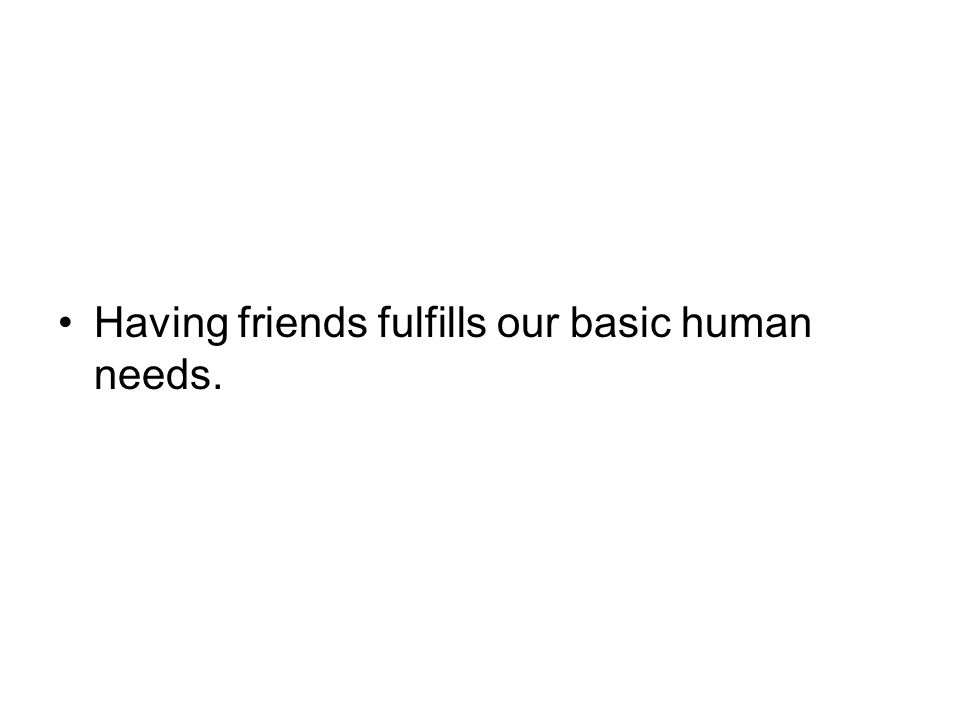 Having friends fulfills our basic human needs.