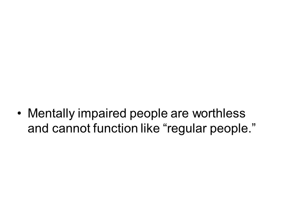 Mentally impaired people are worthless and cannot function like regular people.