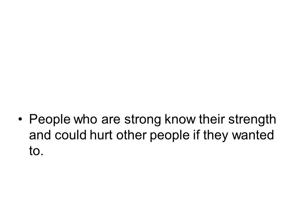 People who are strong know their strength and could hurt other people if they wanted to.