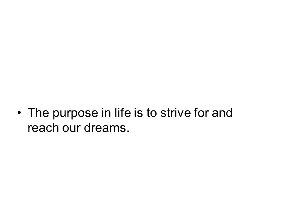 The purpose in life is to strive for and reach our dreams.