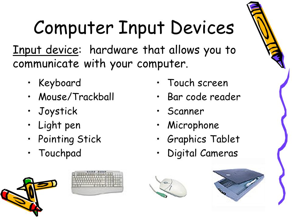 Computer Input Devices Keyboard Mouse/Trackball Joystick Light pen Pointing Stick Touchpad Touch screen Bar code reader Scanner Microphone Graphics Ta