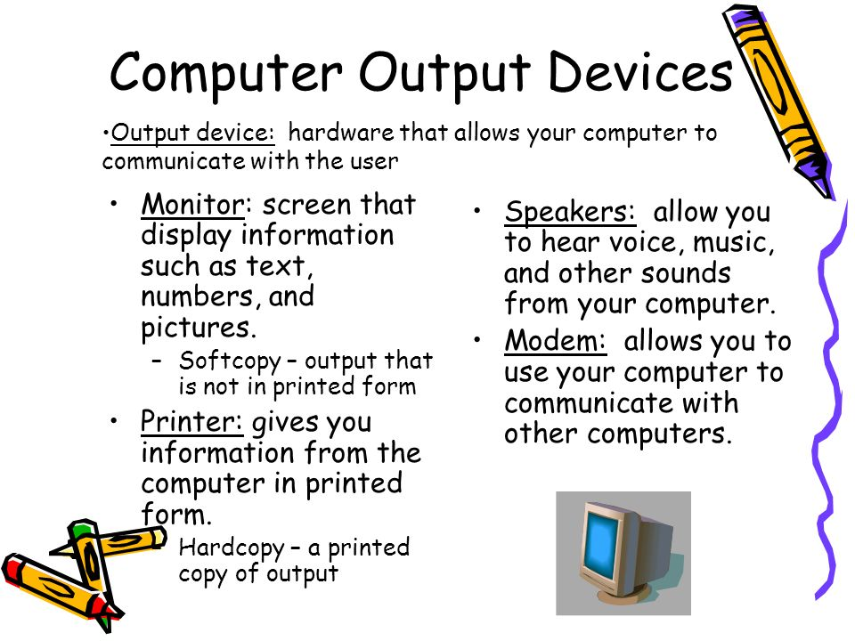 Computer Output Devices Monitor: screen that display information such as text, numbers, and pictures. –Softcopy – output that is not in printed form P