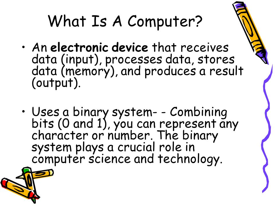 What Is A Computer? An electronic device that receives data (input), processes data, stores data (memory), and produces a result (output). Uses a bina