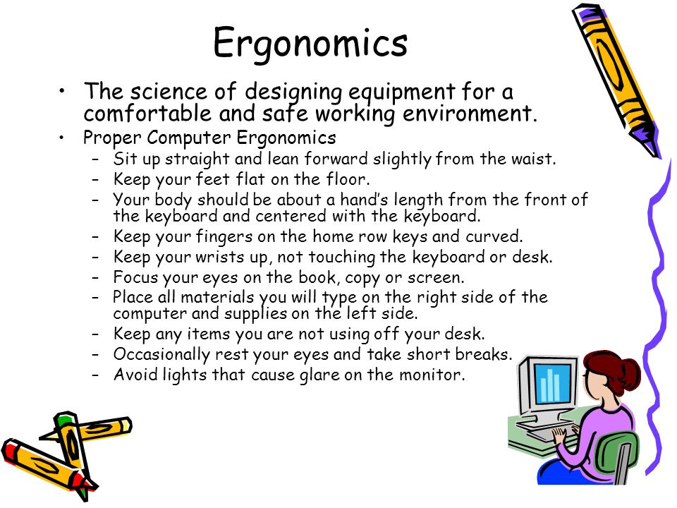 Ergonomics The science of designing equipment for a comfortable and safe working environment. Proper Computer Ergonomics –Sit up straight and lean for