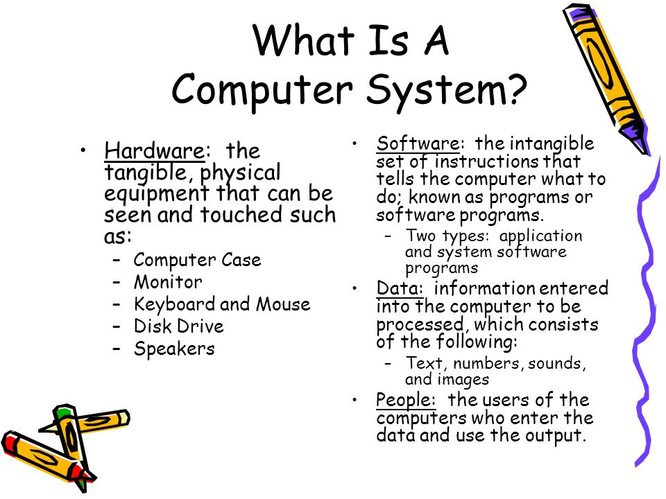 What Is A Computer System? Hardware: the tangible, physical equipment that can be seen and touched such as: –Computer Case –Monitor –Keyboard and Mous