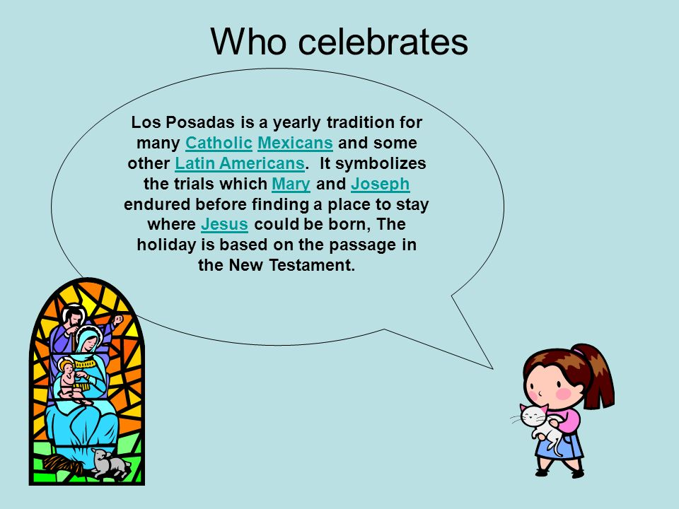 Who celebrates Los Posadas is a yearly tradition for many Catholic Mexicans and some other Latin Americans. It symbolizes the trials which Mary and Jo