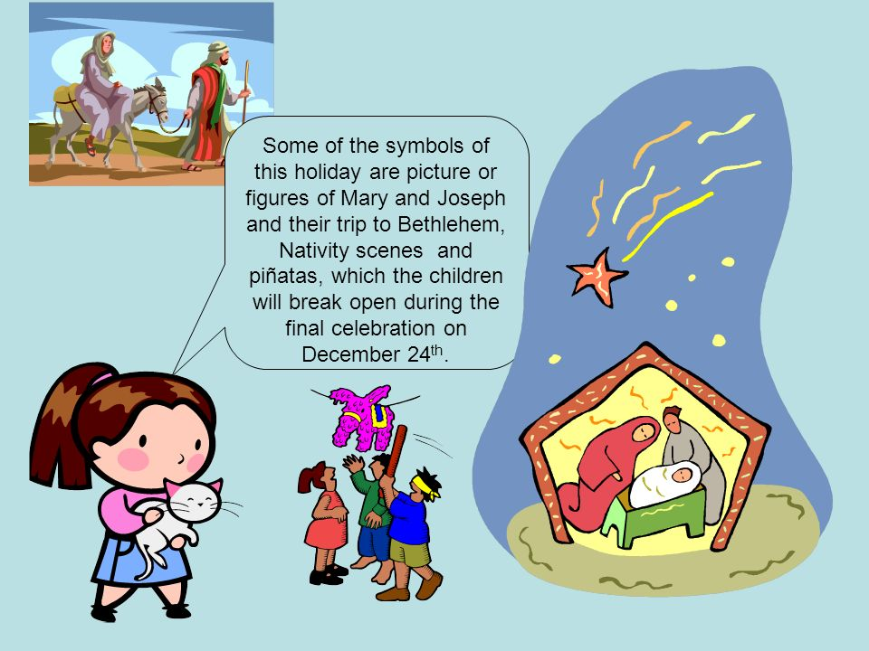 Some of the symbols of this holiday are picture or figures of Mary and Joseph and their trip to Bethlehem, Nativity scenes and piñatas, which the chil