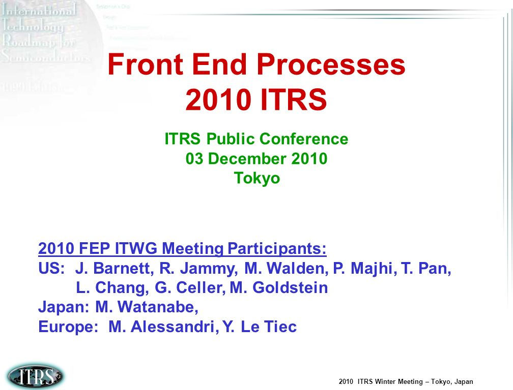 2010 ITRS Winter Meeting – Tokyo, Japan Memory (DRAM, Floating Gate Flash, Charge Trapping Flash, PCRAM, FeRAM) 2010 Update and 2011 Opportunities No updates in 2010 For 2011, consider adding scaling parameters related to the transistors in the array and periphery for DRAM Incorporate 1 year pull in for DRAM M1 ½ pitch and NAND Flash un-contacted poly ½ pitch Consider adding requirements for 3D memory architectures (Charge Trapping Flash and DRAM) Consider adding STT-RAM requirements