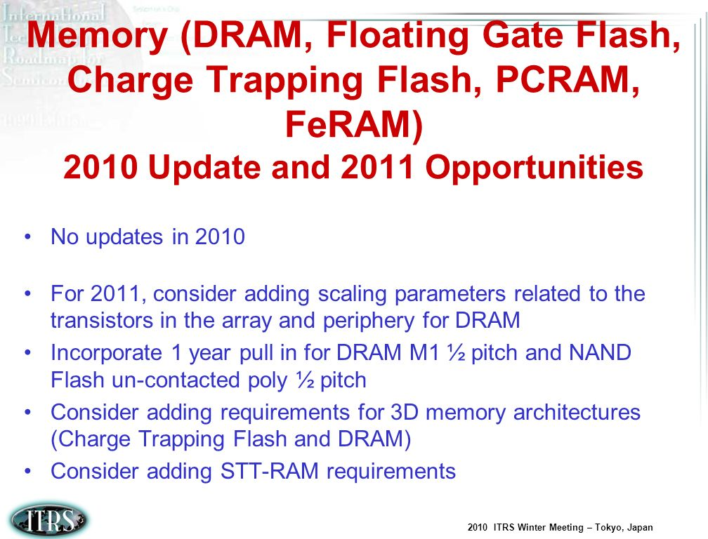 2010 ITRS Winter Meeting – Tokyo, Japan Memory (DRAM, Floating Gate Flash, Charge Trapping Flash, PCRAM, FeRAM) 2010 Update and 2011 Opportunities No