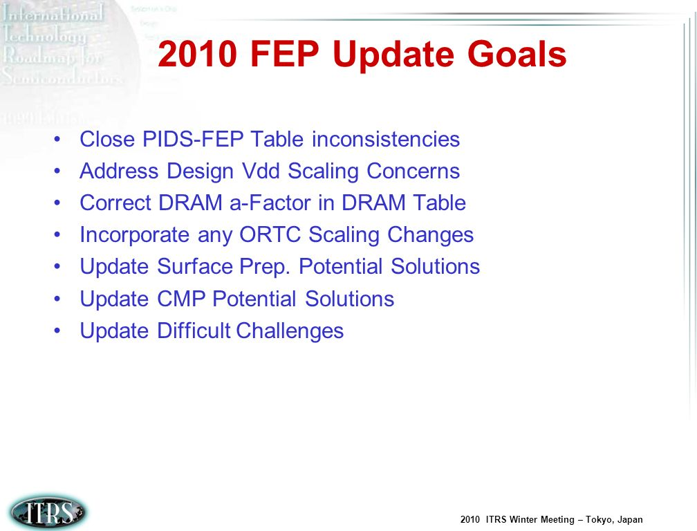 2010 ITRS Winter Meeting – Tokyo, Japan 2010 FEP Update Goals Close PIDS-FEP Table inconsistencies Address Design Vdd Scaling Concerns Correct DRAM a-