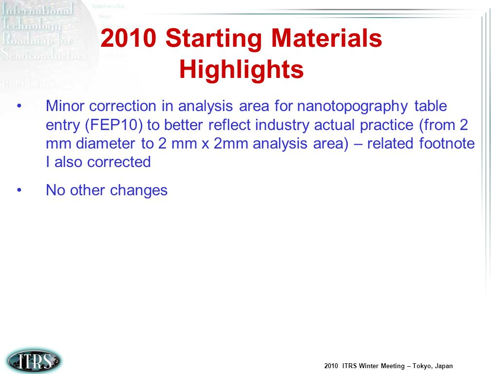 2010 ITRS Winter Meeting – Tokyo, Japan Continue to monitor industry activities related to 450mm development and assess impact on the Starting Materials table entries Several key table items are indicated at 32nm HP and beyond as Solutions not Known – these need to be addressed Revisit adding edge roll-off metric(s) – model development dependent (treat in text if model is not available) Consider the possible impact to wafer flatness requirements assuming adoption of EUV for lithography Review progress relative to FinFET potential adoption and revisit Partially Depleted silicon starting layer thickness table entries, as appropriate 2011 Starting Materials Opportunities