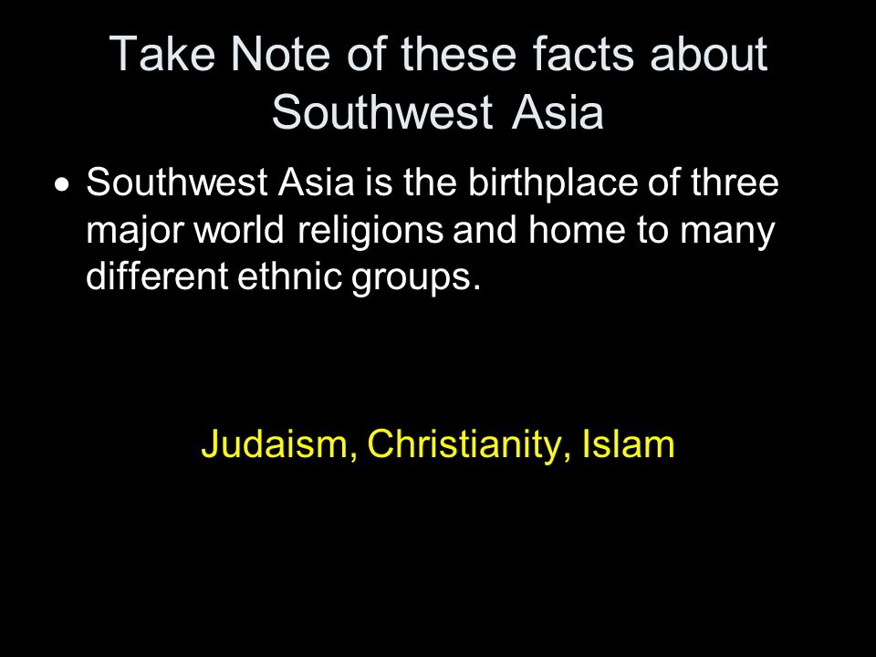 Take Note of these facts about Southwest Asia Southwest Asia is the birthplace of three major world religions and home to many different ethnic groups.