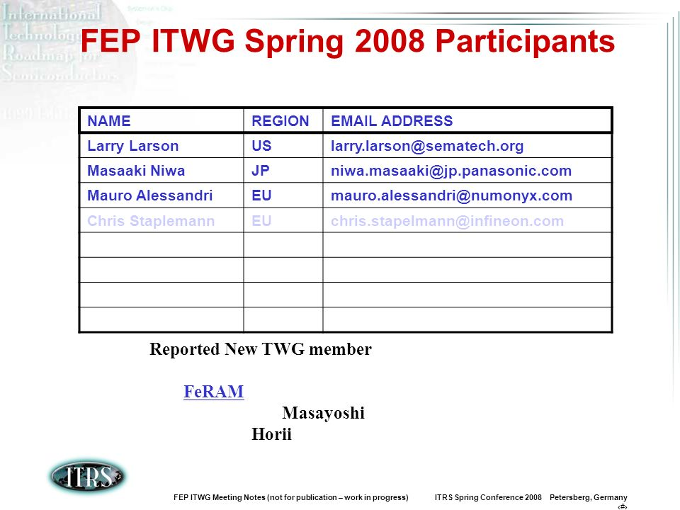 FEP ITWG Meeting Notes (not for publication – work in progress) ITRS Spring Conference 2008 Petersberg, Germany 2 FEP ITWG Spring 2008 Participants NAMEREGIONEMAIL ADDRESS Larry LarsonUSlarry.larson@sematech.org Masaaki NiwaJPniwa.masaaki@jp.panasonic.com Mauro AlessandriEUmauro.alessandri@numonyx.com Chris StaplemannEUchris.stapelmann@infineon.com Reported New TWG member FeRAM Masayoshi Horii