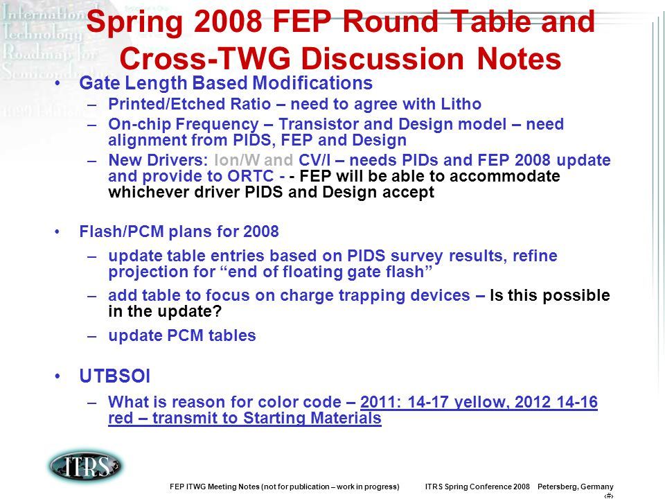 FEP ITWG Meeting Notes (not for publication – work in progress) ITRS Spring Conference 2008 Petersberg, Germany 5 Spring 2008 Round Table Notes Edge Exclusion –Agreed with Factory Integration to change to 2mm throughout table, due to Clamp/Edge rolloff – transmit to Starting Materials 450MM wafer –Considering ROI – 2012 seems unrealistic – Push back – Transmit to Starting materials –Is there a market growth analysis that justifies this aggressive timing.