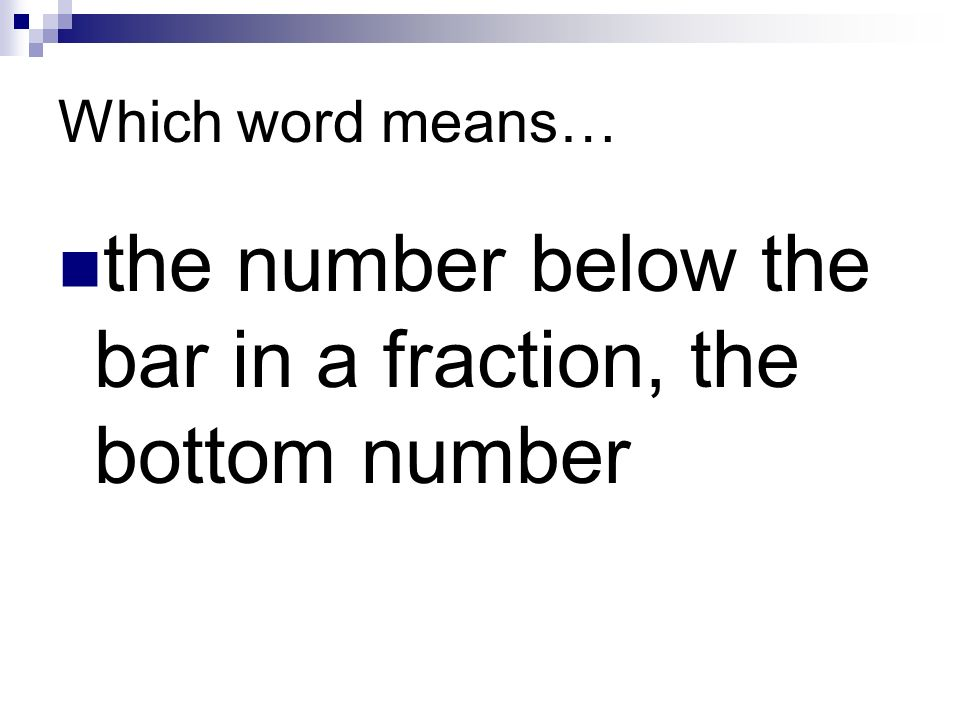 Which word means… the number below the bar in a fraction, the bottom number