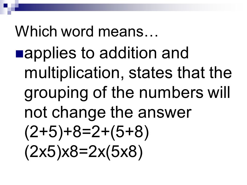 Which word means… applies to addition and multiplication, states that the grouping of the numbers will not change the answer (2+5)+8=2+(5+8) (2x5)x8=2x(5x8)