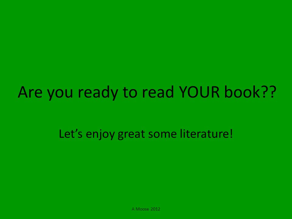 A Moose 2012 Are you ready to read YOUR book?? Lets enjoy great some literature!