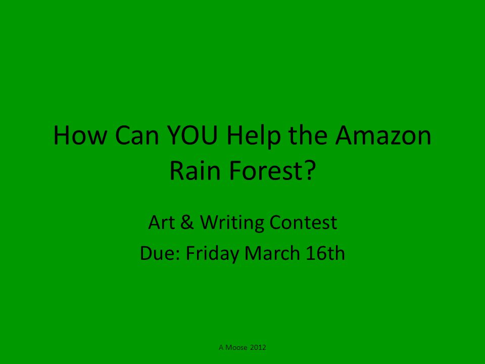 A Moose 2012 How Can YOU Help the Amazon Rain Forest? Art & Writing Contest Due: Friday March 16th