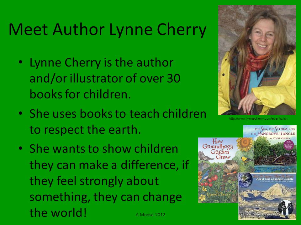 A Moose 2012 Meet Author Lynne Cherry Lynne Cherry is the author and/or illustrator of over 30 books for children. She uses books to teach children to