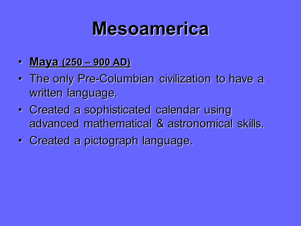 Mesoamerica Maya (250 – 900 AD)Maya (250 – 900 AD) The only Pre-Columbian civilization to have a written language.The only Pre-Columbian civilization to have a written language.