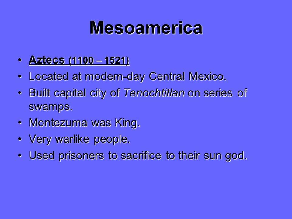 Mesoamerica Aztecs (1100 – 1521)Aztecs (1100 – 1521) Located at modern-day Central Mexico.Located at modern-day Central Mexico. Built capital city of